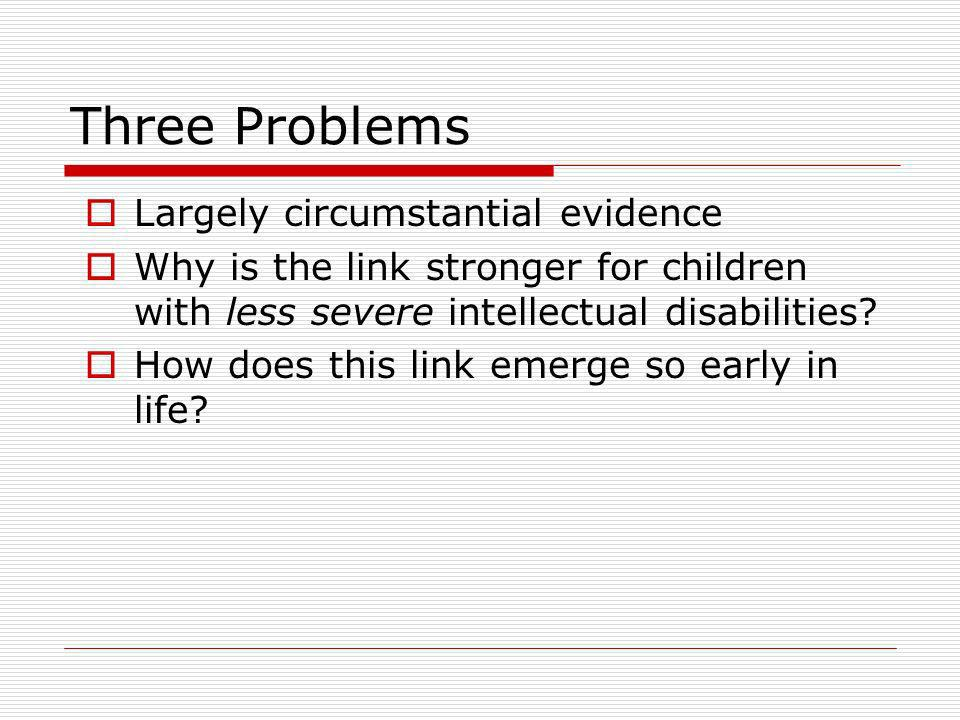Three Problems Largely circumstantial evidence Why is the link stronger for children with less severe intellectual disabilities.