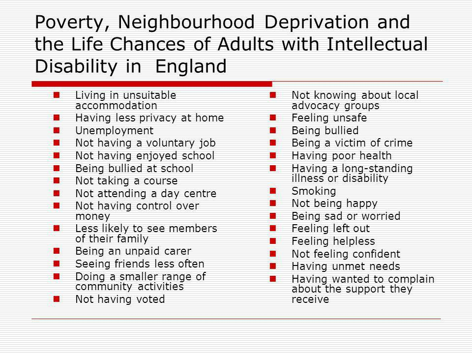 Poverty, Neighbourhood Deprivation and the Life Chances of Adults with Intellectual Disability in England Living in unsuitable accommodation Having less privacy at home Unemployment Not having a voluntary job Not having enjoyed school Being bullied at school Not taking a course Not attending a day centre Not having control over money Less likely to see members of their family Being an unpaid carer Seeing friends less often Doing a smaller range of community activities Not having voted Not knowing about local advocacy groups Feeling unsafe Being bullied Being a victim of crime Having poor health Having a long-standing illness or disability Smoking Not being happy Being sad or worried Feeling left out Feeling helpless Not feeling confident Having unmet needs Having wanted to complain about the support they receive