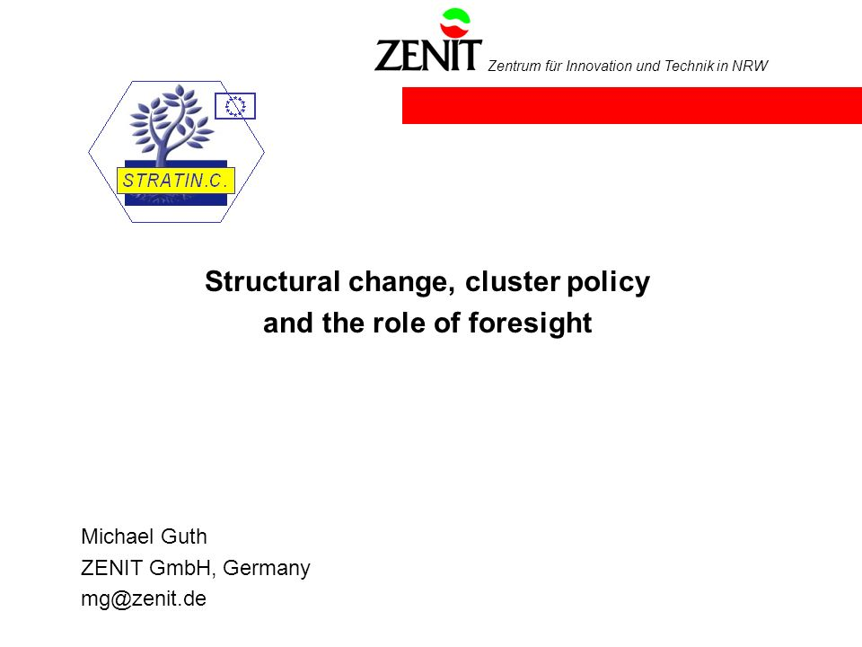 Zentrum für Innovation und Technik in NRW Structural change, cluster policy and the role of foresight Michael Guth ZENIT GmbH, Germany