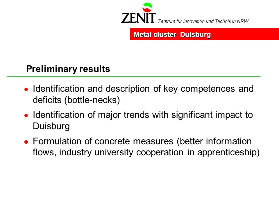 Zentrum für Innovation und Technik in NRW Preliminary results Metal cluster Duisburg l Identification and description of key competences and deficits (bottle-necks) l Identification of major trends with significant impact to Duisburg l Formulation of concrete measures (better information flows, industry university cooperation in apprenticeship)