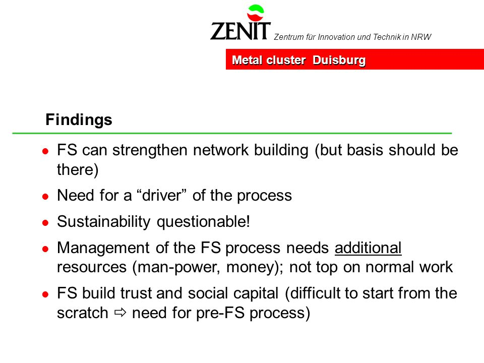 Zentrum für Innovation und Technik in NRW Findings Metal cluster Duisburg l FS can strengthen network building (but basis should be there) l Need for a driver of the process l Sustainability questionable.