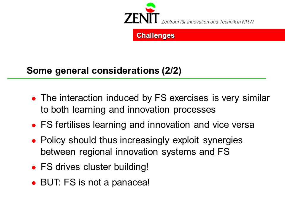 Zentrum für Innovation und Technik in NRW Some general considerations (2/2) Challenges l The interaction induced by FS exercises is very similar to both learning and innovation processes l FS fertilises learning and innovation and vice versa l Policy should thus increasingly exploit synergies between regional innovation systems and FS l FS drives cluster building.