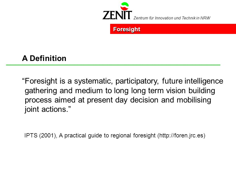 Zentrum für Innovation und Technik in NRW Foresight is a systematic, participatory, future intelligence gathering and medium to long long term vision building process aimed at present day decision and mobilising joint actions.