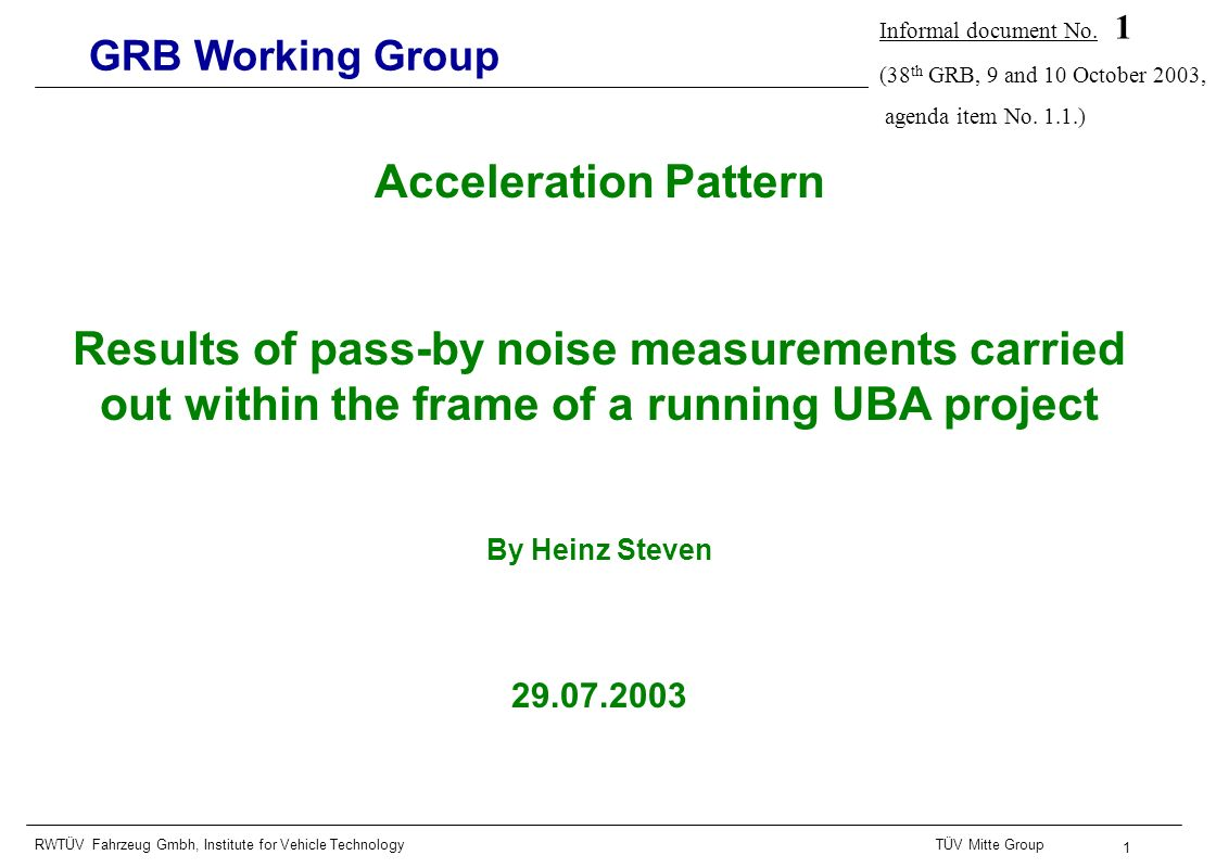 RWTÜV Fahrzeug Gmbh, Institute for Vehicle TechnologyTÜV Mitte Group 1 GRB Working Group Acceleration Pattern Results of pass-by noise measurements carried out within the frame of a running UBA project By Heinz Steven Informal document No.