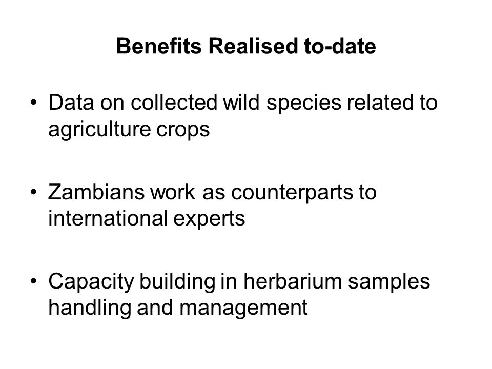 Benefits Realised to-date Data on collected wild species related to agriculture crops Zambians work as counterparts to international experts Capacity building in herbarium samples handling and management
