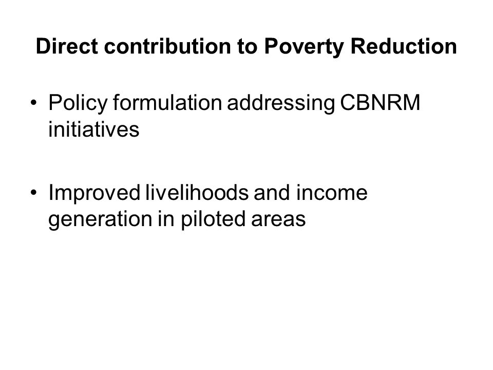 Direct contribution to Poverty Reduction Policy formulation addressing CBNRM initiatives Improved livelihoods and income generation in piloted areas