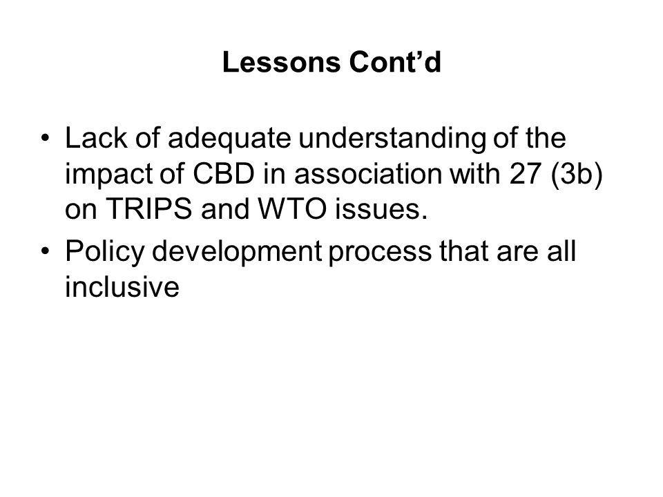 Lessons Contd Lack of adequate understanding of the impact of CBD in association with 27 (3b) on TRIPS and WTO issues.
