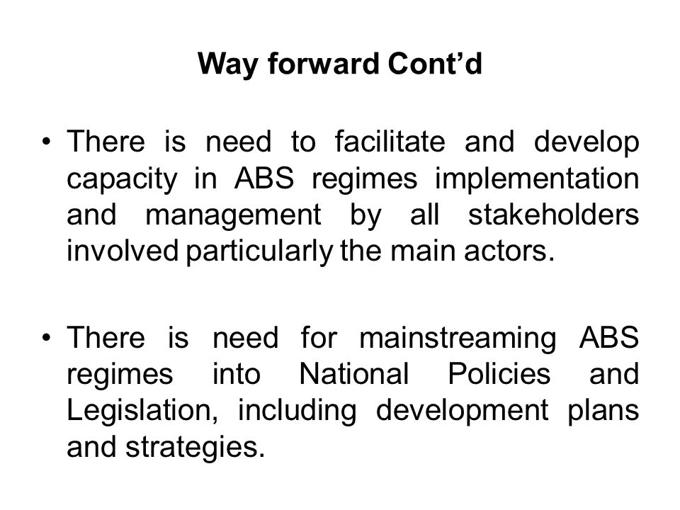 Way forward Contd There is need to facilitate and develop capacity in ABS regimes implementation and management by all stakeholders involved particularly the main actors.