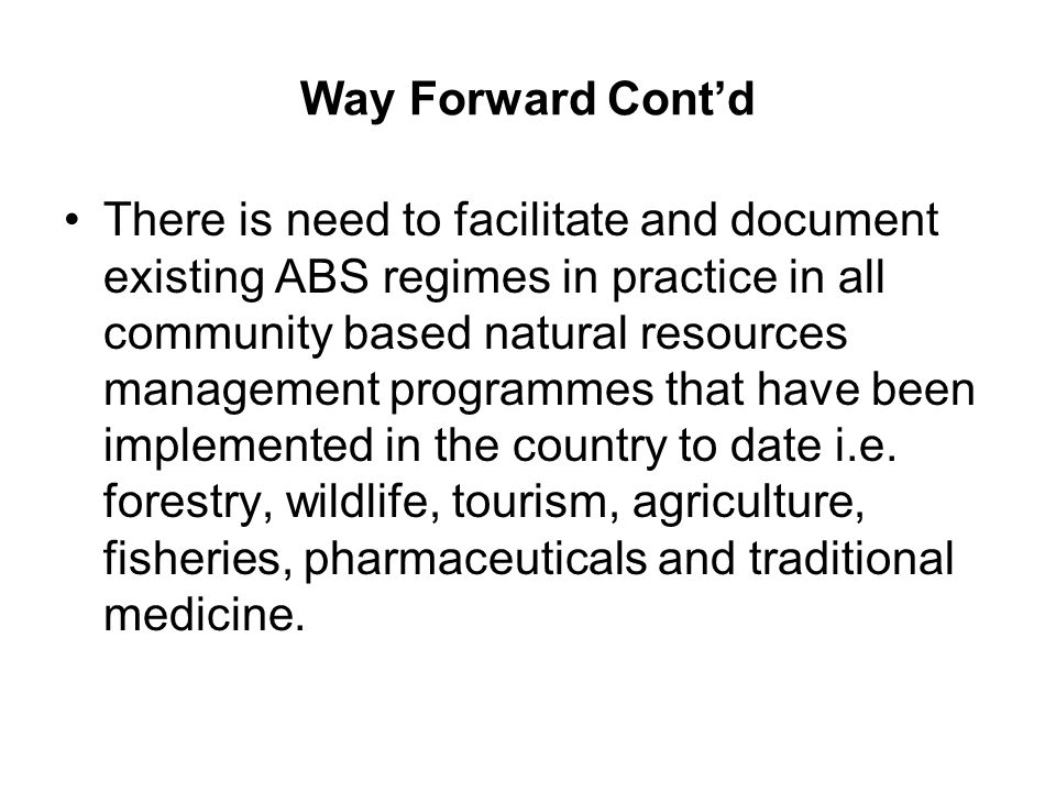 Way Forward Contd There is need to facilitate and document existing ABS regimes in practice in all community based natural resources management programmes that have been implemented in the country to date i.e.