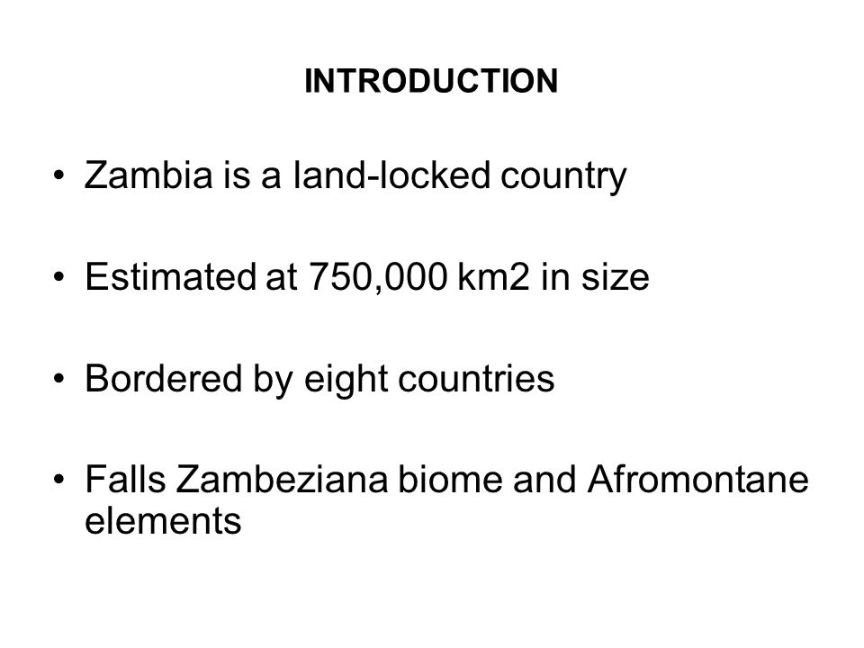 INTRODUCTION Zambia is a land-locked country Estimated at 750,000 km2 in size Bordered by eight countries Falls Zambeziana biome and Afromontane elements