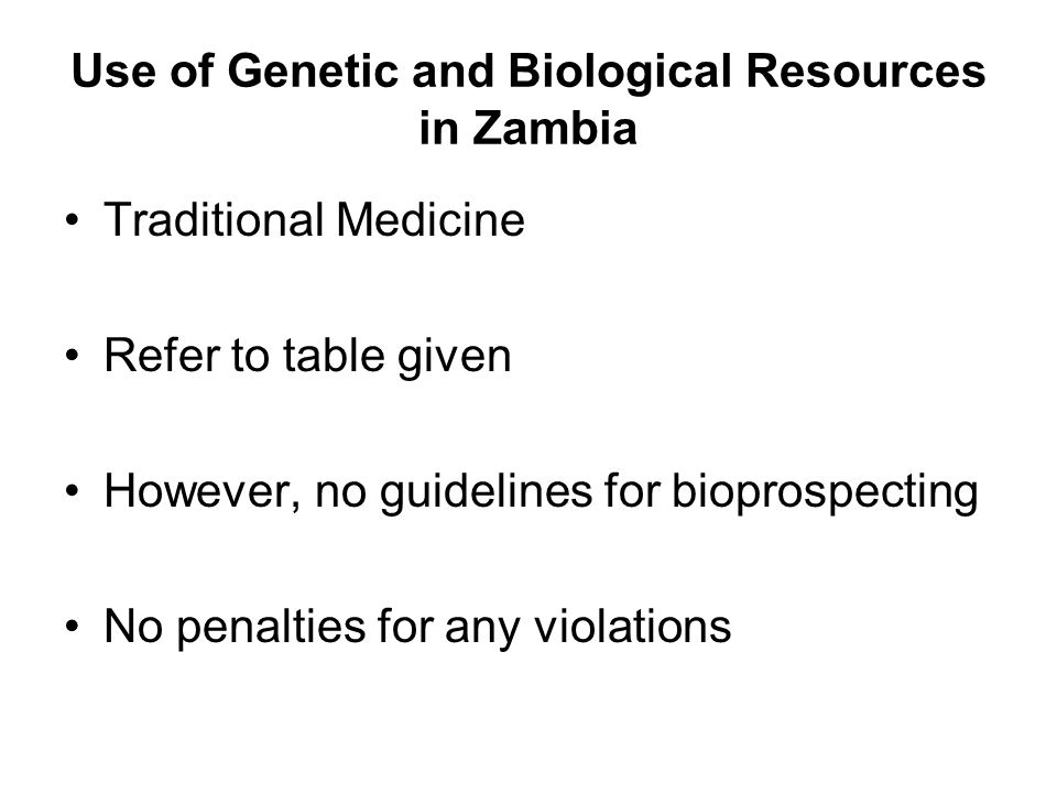 Use of Genetic and Biological Resources in Zambia Traditional Medicine Refer to table given However, no guidelines for bioprospecting No penalties for any violations