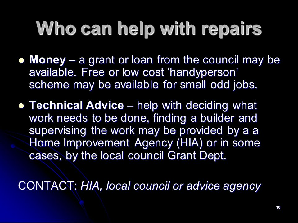 10 Who can help with repairs Money – a grant or loan from the council may be available.