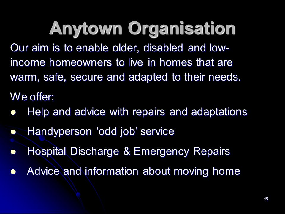 15 Anytown Organisation Our aim is to enable older, disabled and low- income homeowners to live in homes that are warm, safe, secure and adapted to their needs.