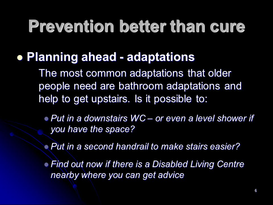 6 Prevention better than cure Planning ahead - adaptations Planning ahead - adaptations The most common adaptations that older people need are bathroom adaptations and help to get upstairs.