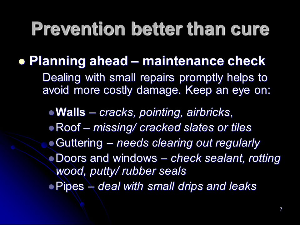 7 Prevention better than cure Planning ahead – maintenance check Planning ahead – maintenance check Dealing with small repairs promptly helps to avoid more costly damage.