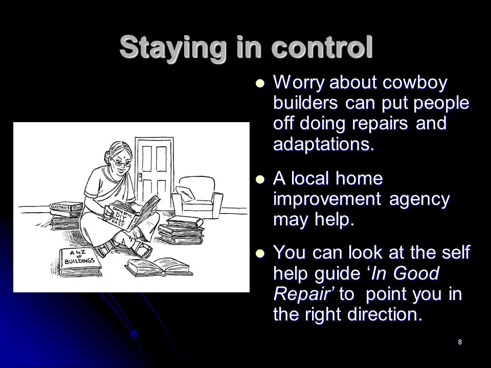 8 Staying in control Worry about cowboy builders can put people off doing repairs and adaptations.
