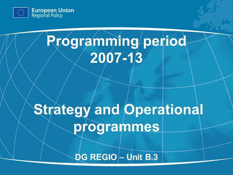 1 Programming period Strategy and Operational programmes DG REGIO – Unit B.3