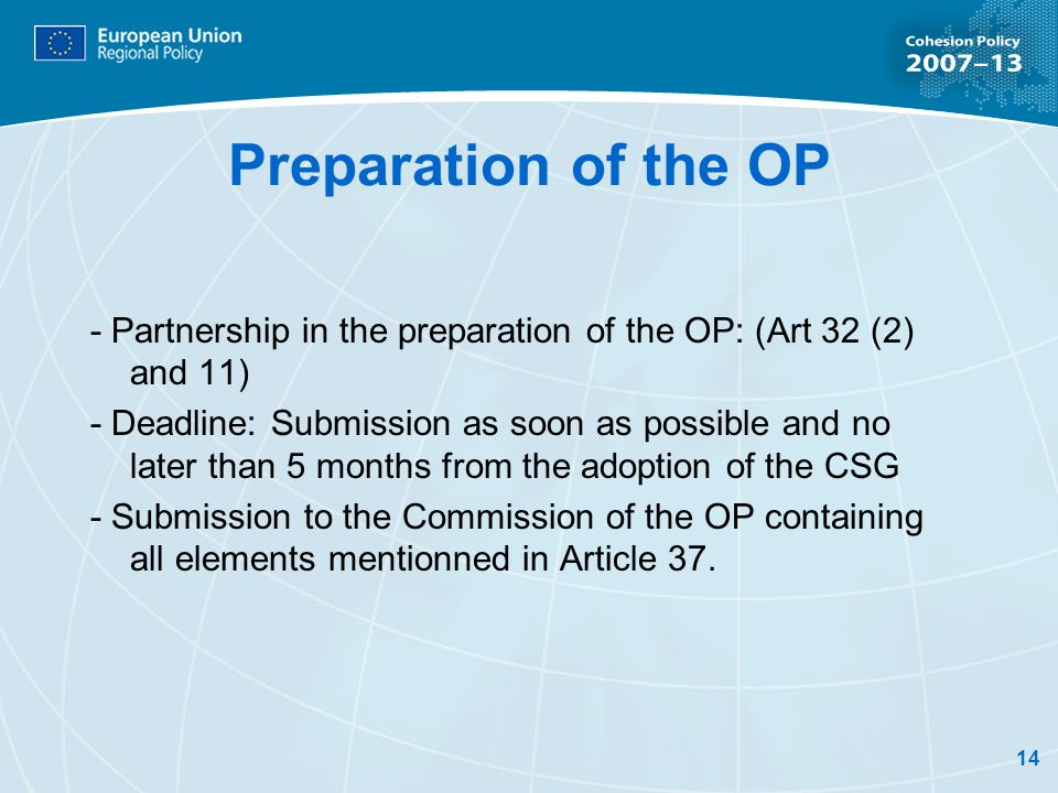 14 Preparation of the OP - Partnership in the preparation of the OP: (Art 32 (2) and 11) - Deadline: Submission as soon as possible and no later than 5 months from the adoption of the CSG - Submission to the Commission of the OP containing all elements mentionned in Article 37.
