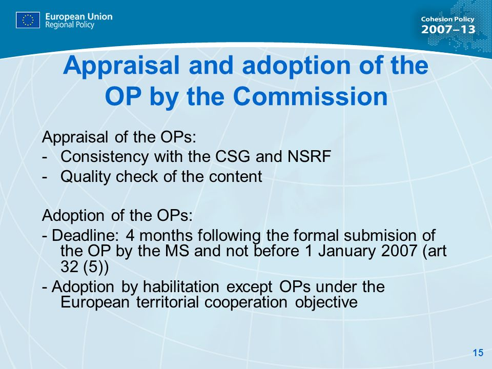 15 Appraisal and adoption of the OP by the Commission Appraisal of the OPs: - Consistency with the CSG and NSRF -Quality check of the content Adoption of the OPs: - Deadline: 4 months following the formal submision of the OP by the MS and not before 1 January 2007 (art 32 (5)) - Adoption by habilitation except OPs under the European territorial cooperation objective
