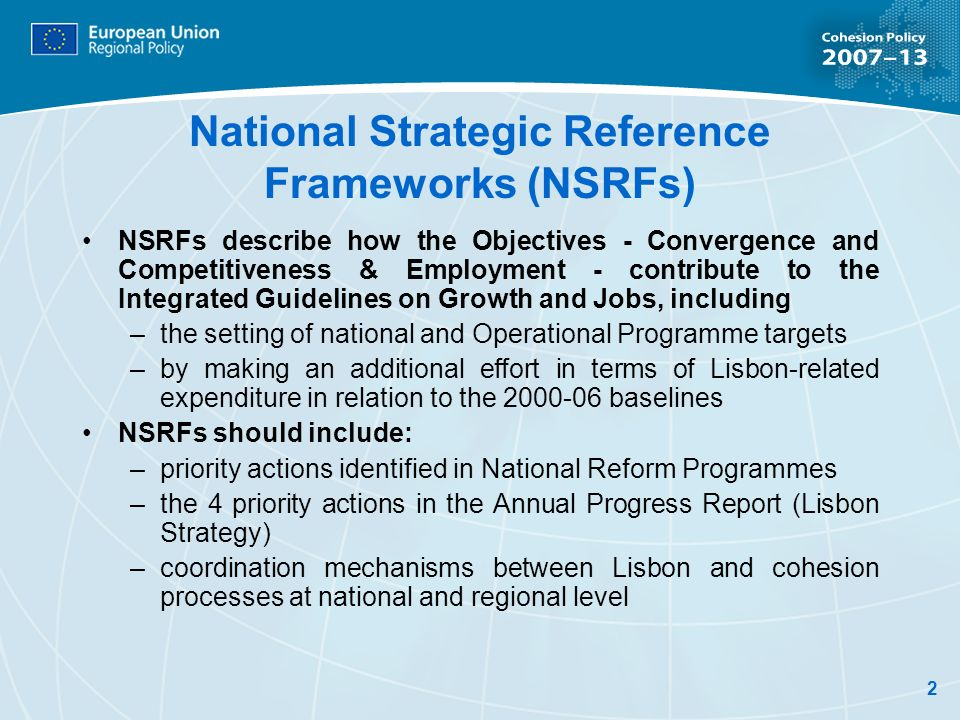 2 National Strategic Reference Frameworks (NSRFs) NSRFs describe how the Objectives - Convergence and Competitiveness & Employment - contribute to the Integrated Guidelines on Growth and Jobs, including –the setting of national and Operational Programme targets –by making an additional effort in terms of Lisbon-related expenditure in relation to the baselines NSRFs should include: –priority actions identified in National Reform Programmes –the 4 priority actions in the Annual Progress Report (Lisbon Strategy) –coordination mechanisms between Lisbon and cohesion processes at national and regional level
