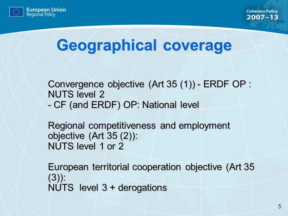 5 Geographical coverage Convergence objective (Art 35 (1)) - ERDF OP : NUTS level 2 - CF (and ERDF) OP: National level Regional competitiveness and employment objective (Art 35 (2)): NUTS level 1 or 2 European territorial cooperation objective (Art 35 (3)): NUTS level 3 + derogations
