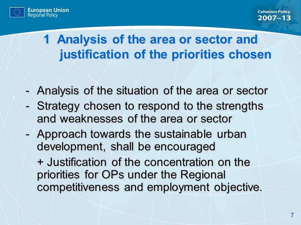 7 1 Analysis of the area or sector and justification of the priorities chosen -Analysis of the situation of the area or sector -Strategy chosen to respond to the strengths and weaknesses of the area or sector - Approach towards the sustainable urban development, shall be encouraged + Justification of the concentration on the priorities for OPs under the Regional competitiveness and employment objective.