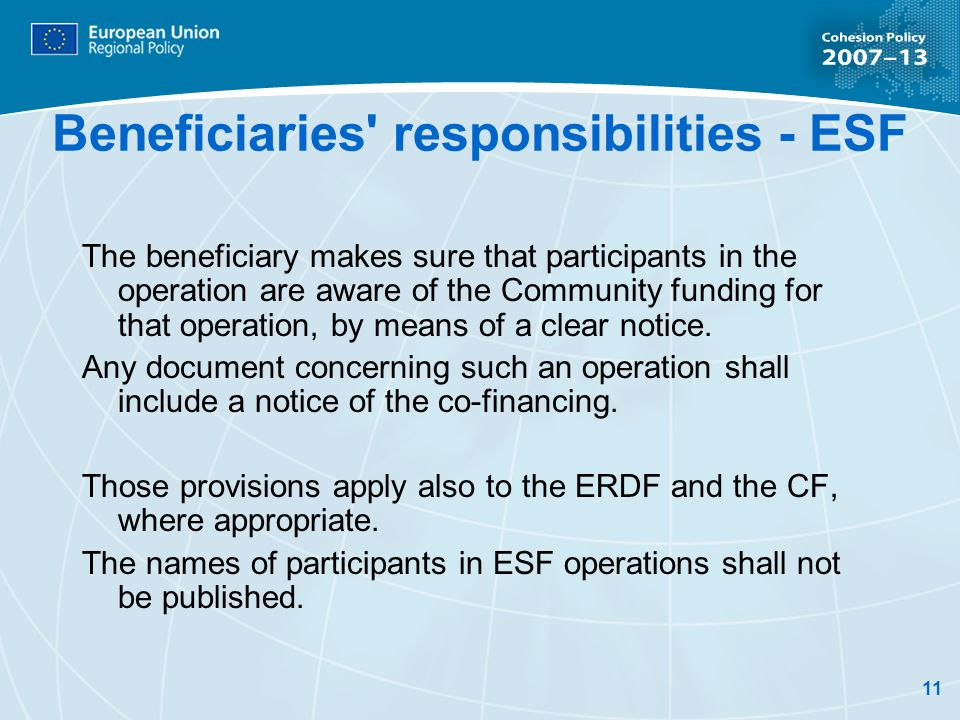 11 Beneficiaries responsibilities - ESF The beneficiary makes sure that participants in the operation are aware of the Community funding for that operation, by means of a clear notice.