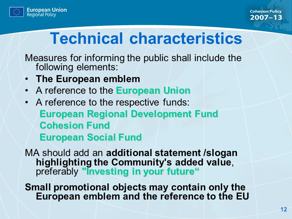 12 Technical characteristics Measures for informing the public shall include the following elements: The European emblem European UnionA reference to the European Union A reference to the respective funds: European Regional Development Fund Cohesion Fund European Social Fund Investing in your future MA should add an additional statement /slogan highlighting the Community s added value, preferably Investing in your future Small promotional objects may contain only the European emblem and the reference to the EU