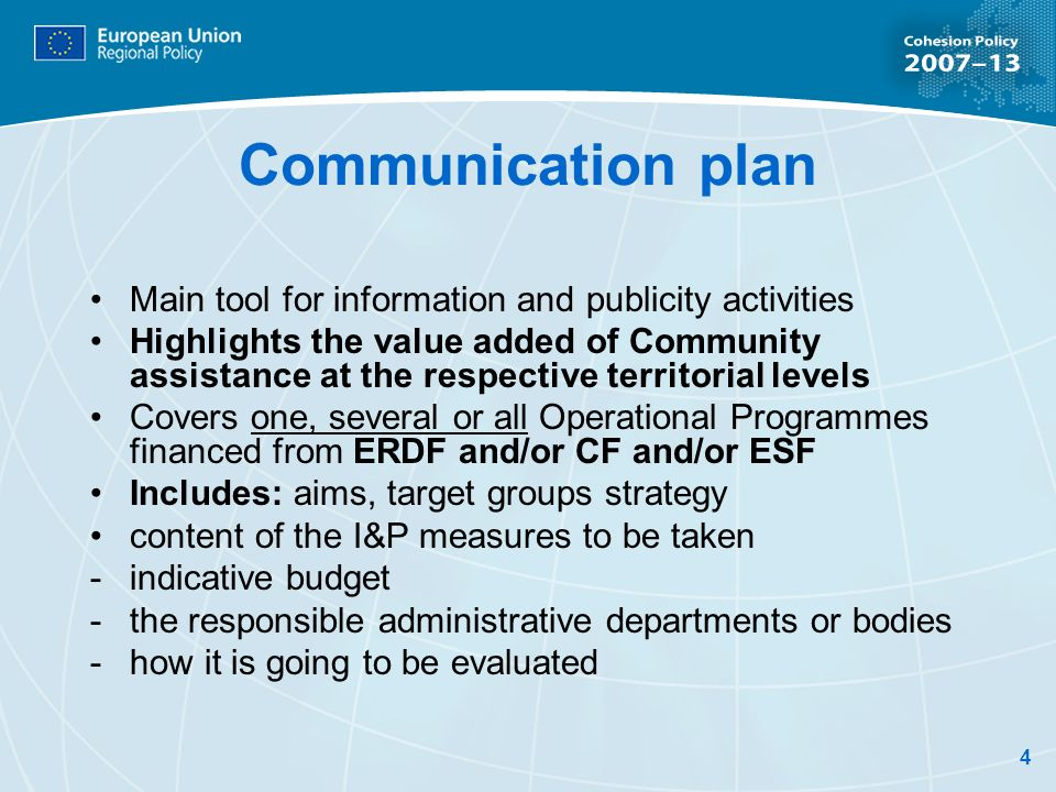 4 Communication plan Main tool for information and publicity activities Highlights the value added of Community assistance at the respective territorial levels Covers one, several or all Operational Programmes financed from ERDF and/or CF and/or ESF Includes: aims, target groups strategy content of the I&P measures to be taken -indicative budget -the responsible administrative departments or bodies -how it is going to be evaluated