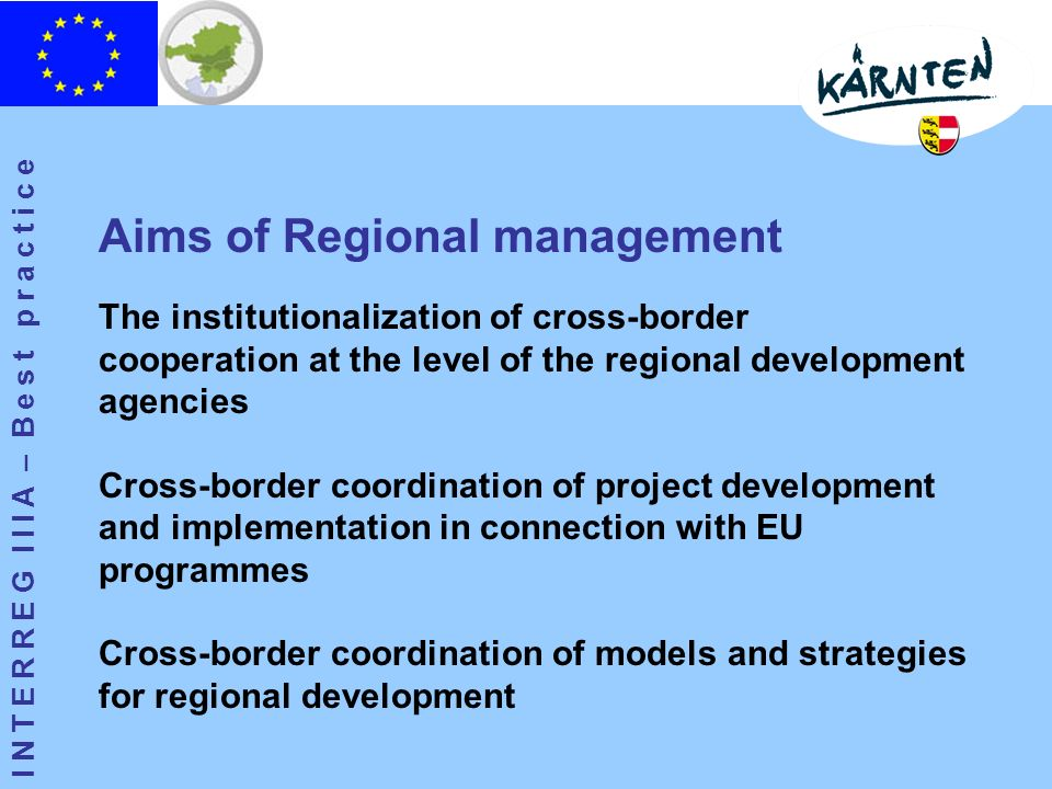 I N T E R R E G I I I A – B e s t p r a c t i c e The institutionalization of cross-border cooperation at the level of the regional development agencies Cross-border coordination of project development and implementation in connection with EU programmes Cross-border coordination of models and strategies for regional development Aims of Regional management