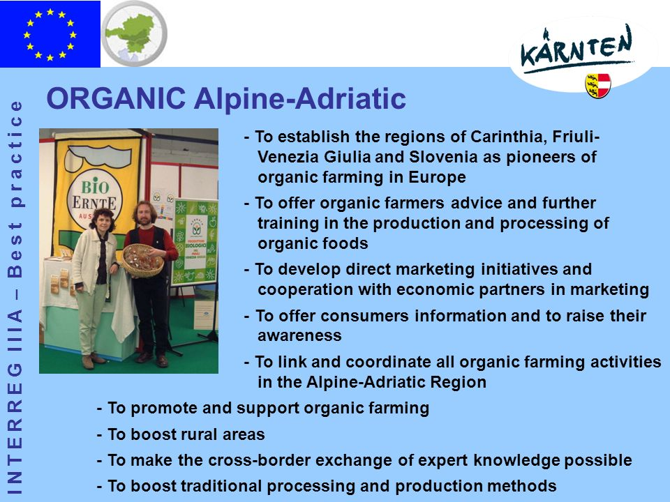 I N T E R R E G I I I A – B e s t p r a c t i c e ORGANIC Alpine-Adriatic - To establish the regions of Carinthia, Friuli- Venezia Giulia and Slovenia as pioneers of organic farming in Europe - To offer organic farmers advice and further training in the production and processing of organic foods - To develop direct marketing initiatives and cooperation with economic partners in marketing - To offer consumers information and to raise their awareness - To link and coordinate all organic farming activities in the Alpine-Adriatic Region - To promote and support organic farming - To boost rural areas - To make the cross-border exchange of expert knowledge possible - To boost traditional processing and production methods