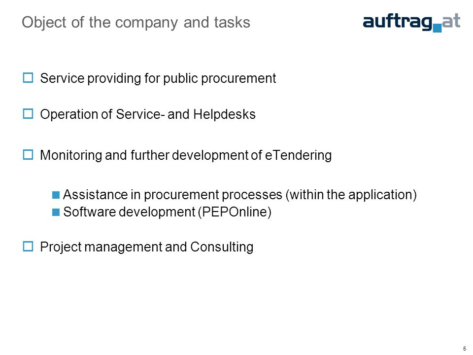 5 Object of the company and tasks Service providing for public procurement Operation of Service- and Helpdesks Monitoring and further development of eTendering Assistance in procurement processes (within the application) Software development (PEPOnline) Project management and Consulting