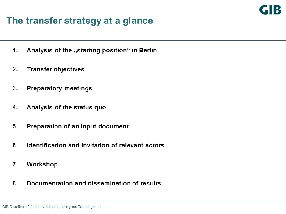 GIB Gesellschaft für Innovationsforschung und Beratung mbH The transfer strategy at a glance 1.Analysis of the starting position in Berlin 2.Transfer objectives 3.Preparatory meetings 4.Analysis of the status quo 5.