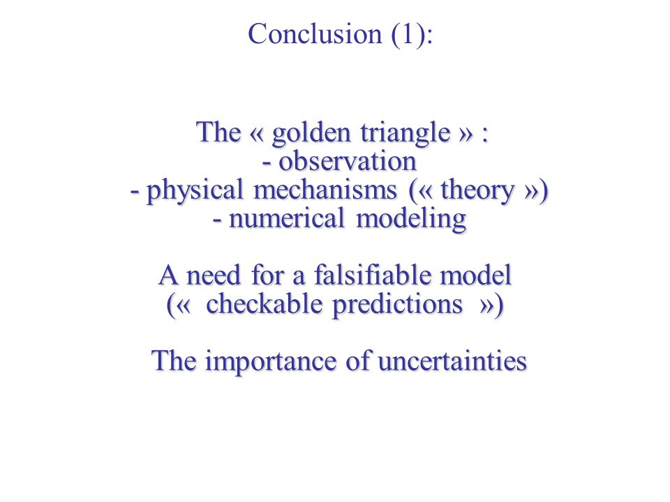 The « golden triangle » : - observation - physical mechanisms (« theory ») - numerical modeling A need for a falsifiable model (« checkable predictions ») The importance of uncertainties The « golden triangle » : - observation - physical mechanisms (« theory ») - numerical modeling A need for a falsifiable model (« checkable predictions ») The importance of uncertainties Conclusion (1):