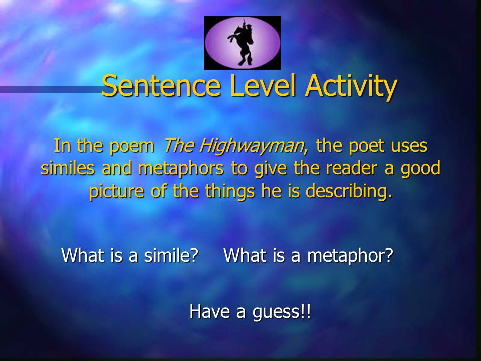 Sentence Level Activity In the poem The Highwayman, the poet uses similes and metaphors to give the reader a good picture of the things he is describing.