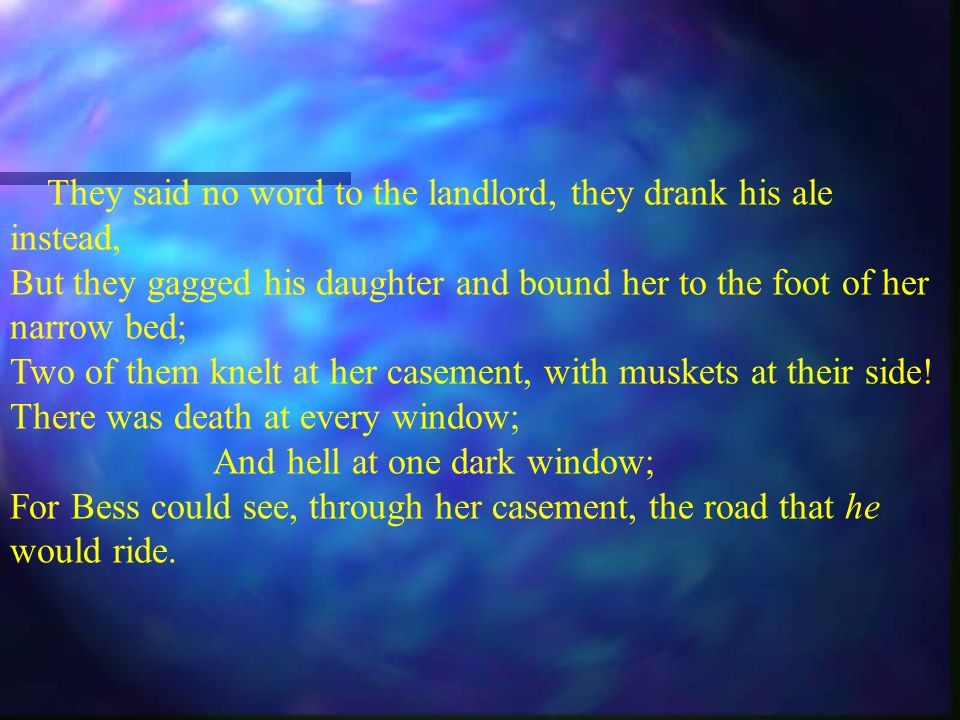 They said no word to the landlord, they drank his ale instead, But they gagged his daughter and bound her to the foot of her narrow bed; Two of them knelt at her casement, with muskets at their side.
