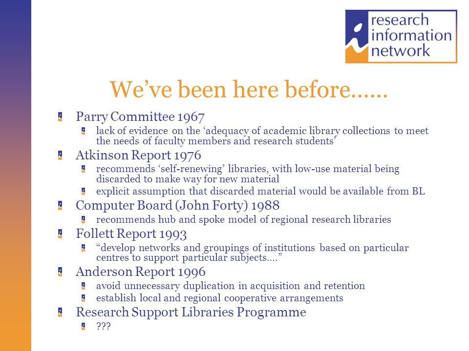 Weve been here before…… Parry Committee 1967 lack of evidence on the adequacy of academic library collections to meet the needs of faculty members and research students Atkinson Report 1976 recommends self-renewing libraries, with low-use material being discarded to make way for new material explicit assumption that discarded material would be available from BL Computer Board (John Forty) 1988 recommends hub and spoke model of regional research libraries Follett Report 1993 develop networks and groupings of institutions based on particular centres to support particular subjects….