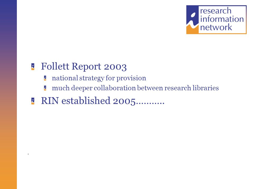 . Follett Report 2003 national strategy for provision much deeper collaboration between research libraries RIN established 2005………..