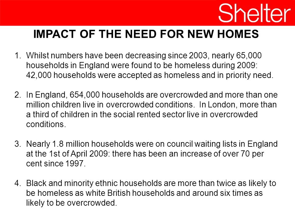 IMPACT OF THE NEED FOR NEW HOMES 1.Whilst numbers have been decreasing since 2003, nearly 65,000 households in England were found to be homeless during 2009: 42,000 households were accepted as homeless and in priority need.
