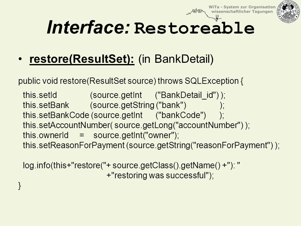 Interface: Restoreable restore(ResultSet): (in BankDetail) public void restore(ResultSet source) throws SQLException { this.setId (source.getInt ( BankDetail_id ) ); this.setBank (source.getString ( bank ) ); this.setBankCode (source.getInt ( bankCode ) ); this.setAccountNumber( source.getLong( accountNumber ) ); this.ownerId = source.getInt( owner ); this.setReasonForPayment (source.getString( reasonForPayment ) ); log.info(this+ restore( + source.getClass().getName() + ): + restoring was successful ); }
