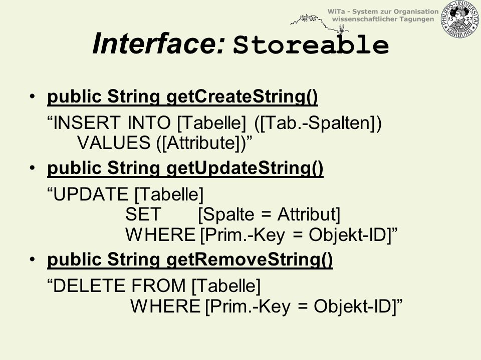 Interface: Storeable public String getCreateString() INSERT INTO [Tabelle] ([Tab.-Spalten]) VALUES ([Attribute]) public String getUpdateString() UPDATE [Tabelle] SET [Spalte = Attribut] WHERE [Prim.-Key = Objekt-ID] public String getRemoveString() DELETE FROM [Tabelle] WHERE [Prim.-Key = Objekt-ID]