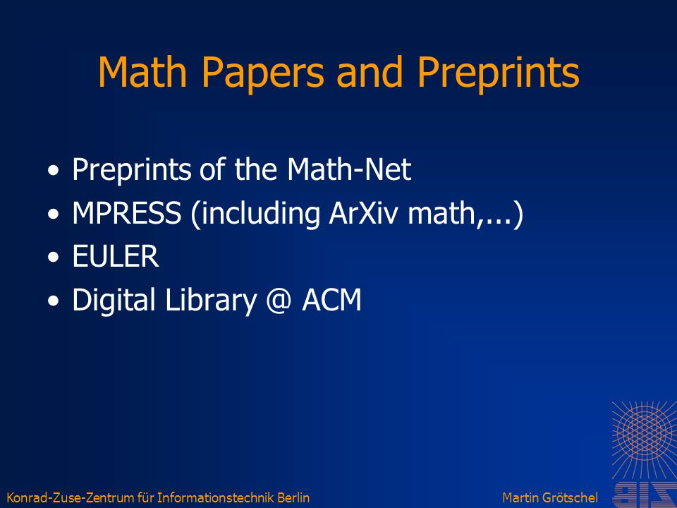 Konrad-Zuse-Zentrum für Informationstechnik BerlinMartin Grötschel Math Papers and Preprints Preprints of the Math-Net MPRESS (including ArXiv math,...) EULER Digital Library @ ACM