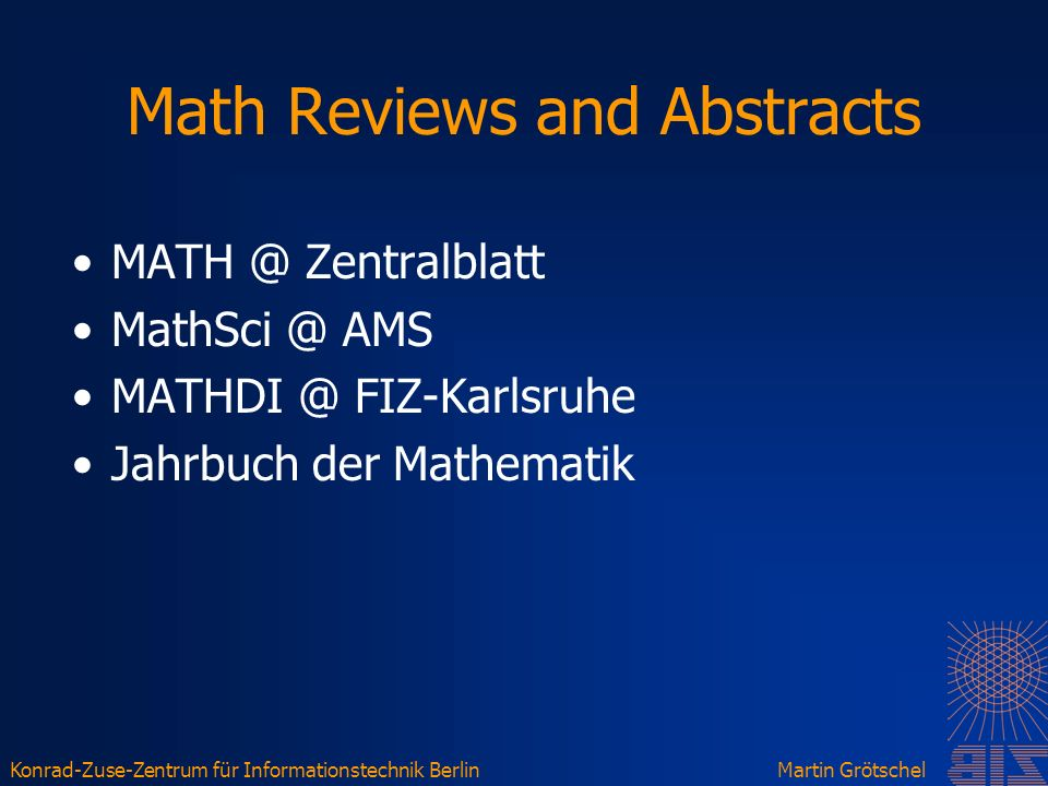 Konrad-Zuse-Zentrum für Informationstechnik BerlinMartin Grötschel Math Reviews and Abstracts MATH @ Zentralblatt MathSci @ AMS MATHDI @ FIZ-Karlsruhe Jahrbuch der Mathematik
