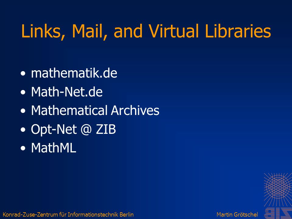 Konrad-Zuse-Zentrum für Informationstechnik BerlinMartin Grötschel Links, Mail, and Virtual Libraries mathematik.de Math-Net.de Mathematical Archives Opt-Net @ ZIB MathML
