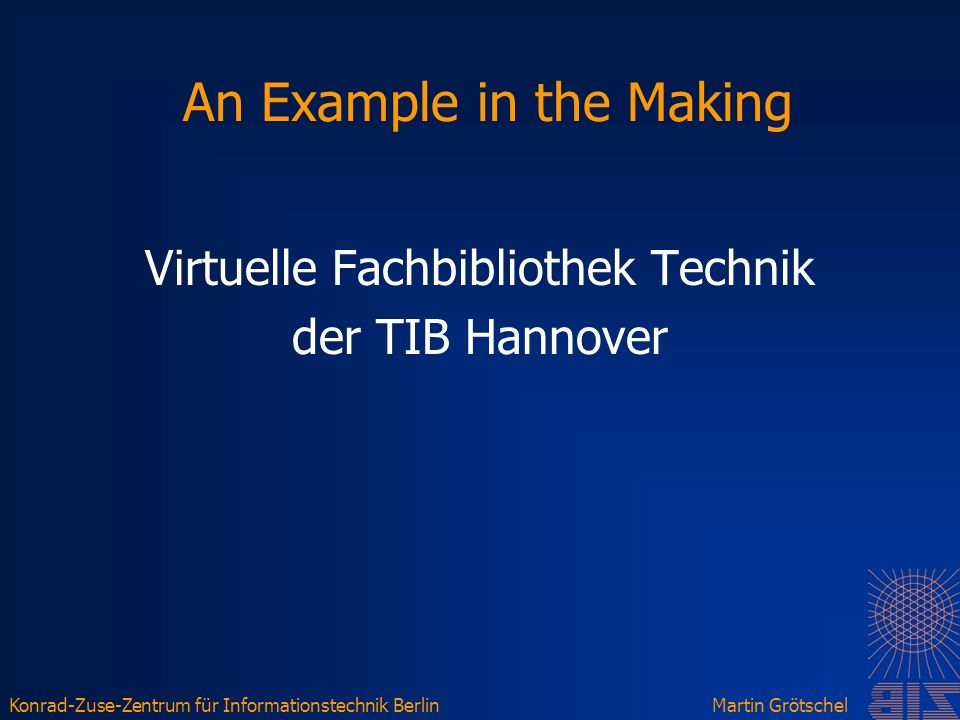 Konrad-Zuse-Zentrum für Informationstechnik BerlinMartin Grötschel An Example in the Making Virtuelle Fachbibliothek Technik der TIB Hannover