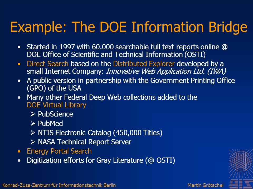 Konrad-Zuse-Zentrum für Informationstechnik BerlinMartin Grötschel Example: The DOE Information Bridge Started in 1997 with 60.000 searchable full text reports online @ DOE Office of Scientific and Technical Information (OSTI) Direct Search based on the Distributed Explorer developed by a small Internet Company: Innovative Web Application Ltd.