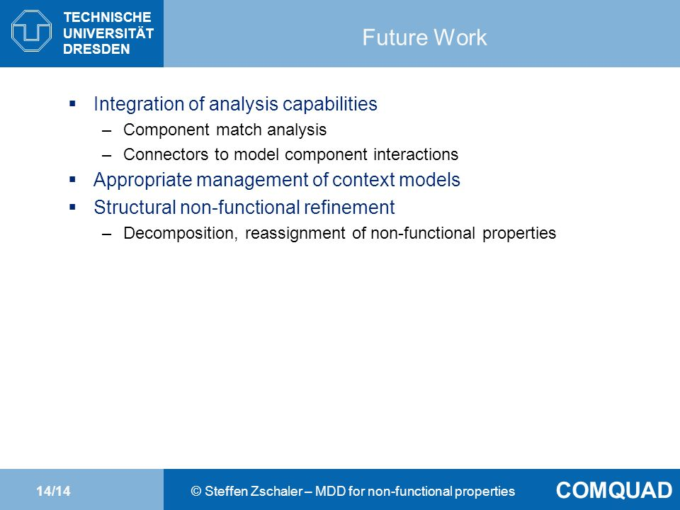 TECHNISCHE UNIVERSITÄT DRESDEN Thomas Springer Chair of Computer Networks COMQUAD © Steffen Zschaler – MDD for non-functional properties14/14 Future Work Integration of analysis capabilities –Component match analysis –Connectors to model component interactions Appropriate management of context models Structural non-functional refinement –Decomposition, reassignment of non-functional properties