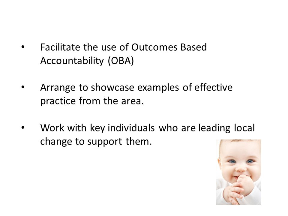 Facilitate the use of Outcomes Based Accountability (OBA) Arrange to showcase examples of effective practice from the area.