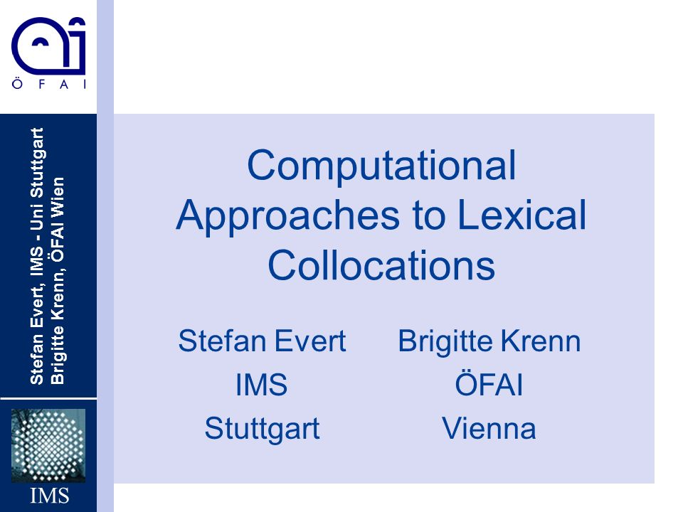 Stefan Evert, IMS - Uni Stuttgart Brigitte Krenn, ÖFAI Wien IMS Computational Approaches to Lexical Collocations Stefan Evert IMS Stuttgart Brigitte Krenn ÖFAI Vienna