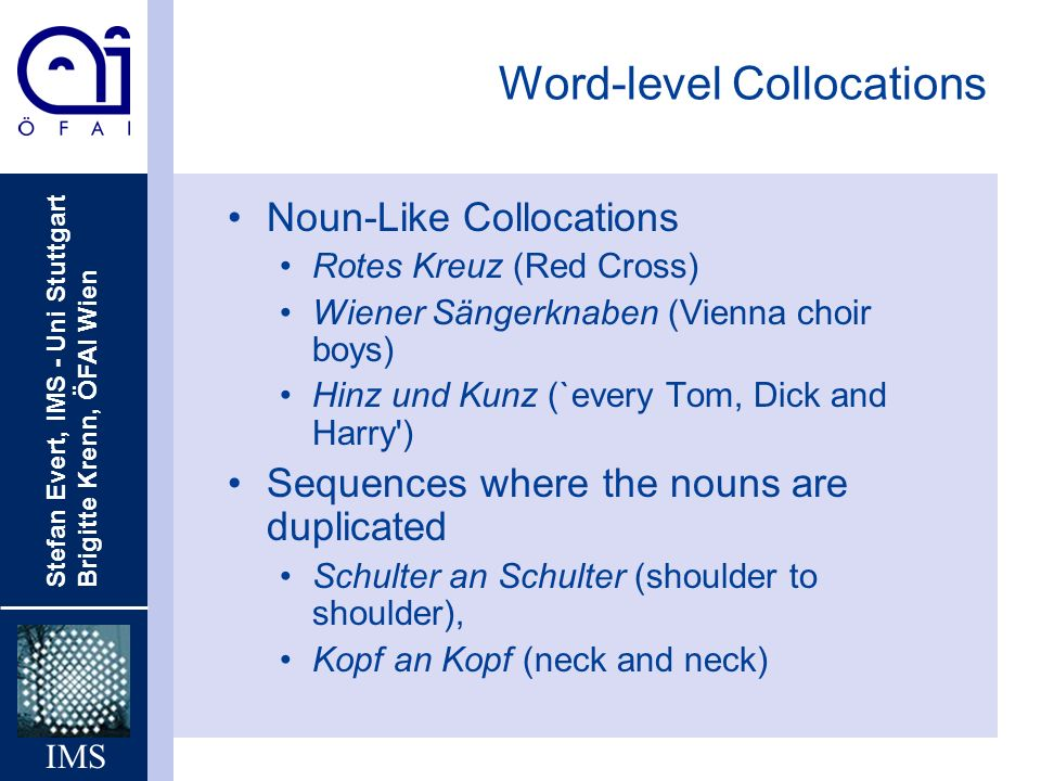 Stefan Evert, IMS - Uni Stuttgart Brigitte Krenn, ÖFAI Wien IMS Word-level Collocations Noun-Like Collocations Rotes Kreuz (Red Cross) Wiener Sängerknaben (Vienna choir boys) Hinz und Kunz (`every Tom, Dick and Harry ) Sequences where the nouns are duplicated Schulter an Schulter (shoulder to shoulder), Kopf an Kopf (neck and neck)